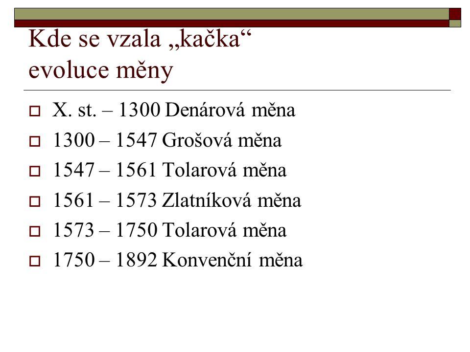 """Kde se vzala """"kačka"""" evoluce měny  X. st. – 1300 Denárová měna  1300 – 1547 Grošová měna  1547 – 1561 Tolarová měna  1561 – 1573 Zlatníková měna """