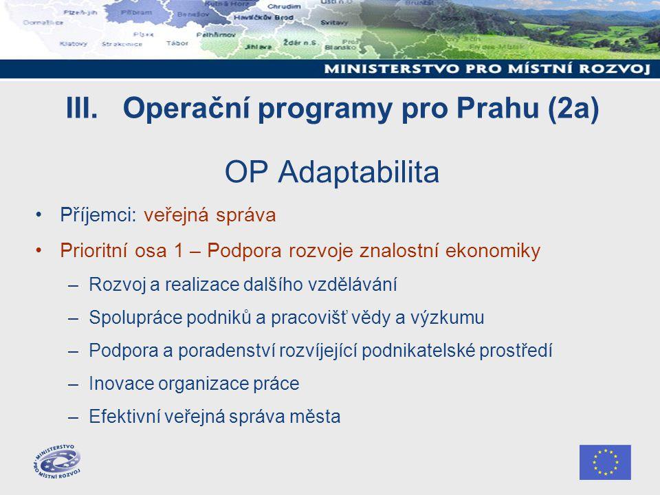 III. Operační programy pro Prahu (2a) OP Adaptabilita Příjemci: veřejná správa Prioritní osa 1 – Podpora rozvoje znalostní ekonomiky –Rozvoj a realiza