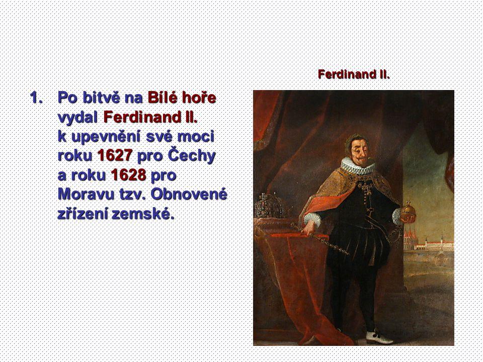 1.Po bitvě na Bílé hoře vydal Ferdinand II. k upevnění své moci roku 1627 pro Čechy a roku 1628 pro Moravu tzv. Obnovené zřízení zemské. Ferdinand II.