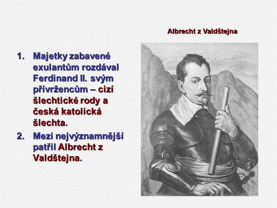 1.Majetky zabavené exulantům rozdával Ferdinand II. svým přívržencům – cizí šlechtické rody a česká katolická šlechta. 2.Mezi nejvýznamnější patřil Al