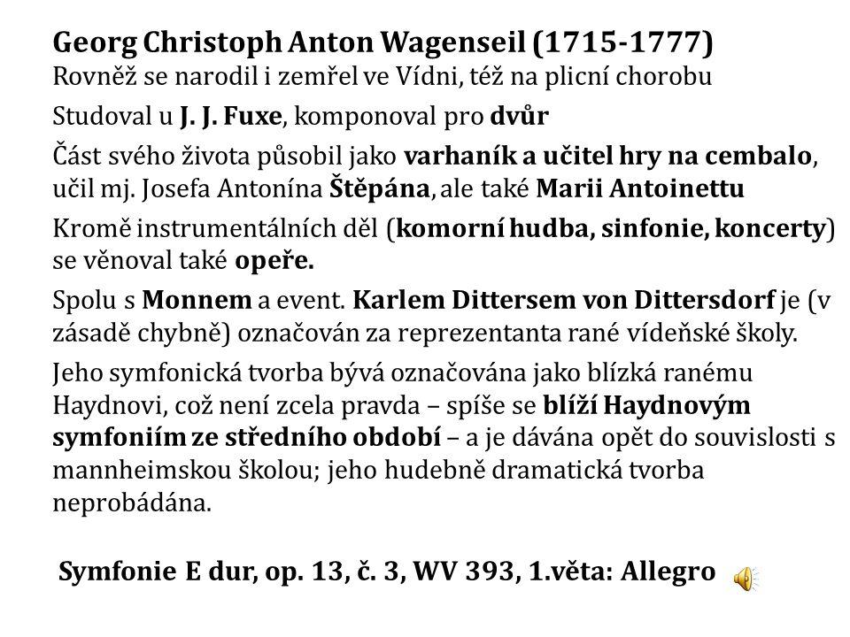Georg Christoph Anton Wagenseil (1715-1777) Rovněž se narodil i zemřel ve Vídni, též na plicní chorobu Studoval u J. J. Fuxe, komponoval pro dvůr Část