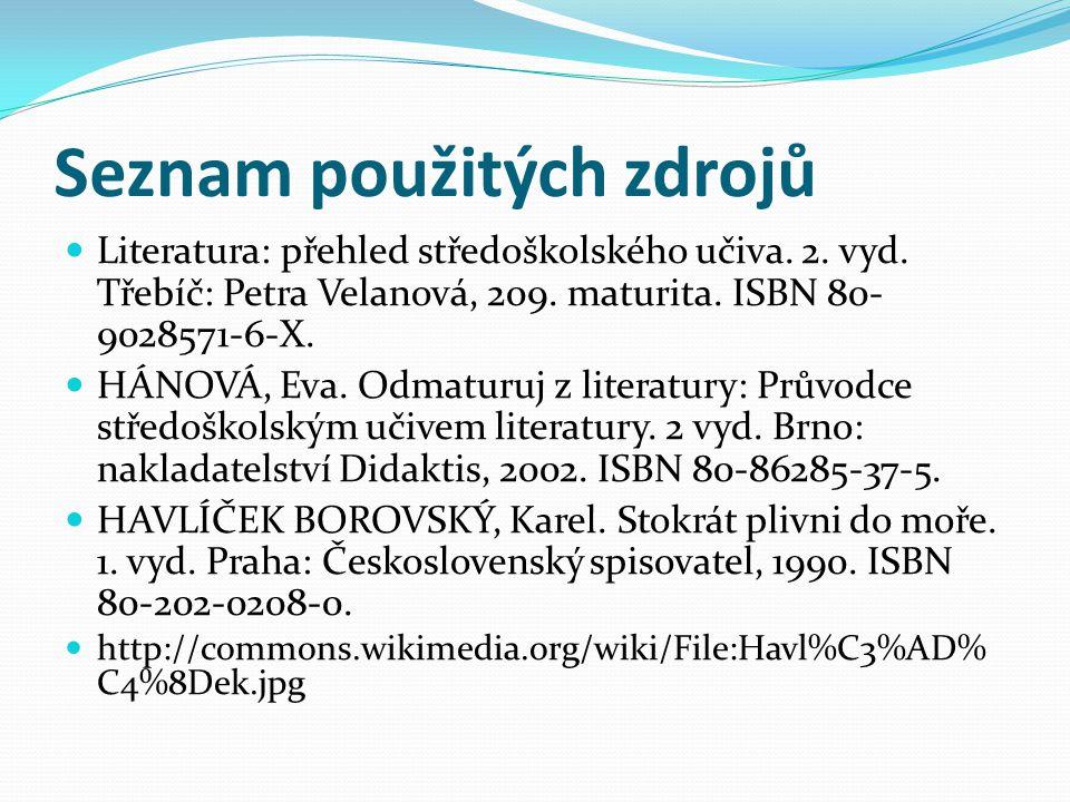 Seznam použitých zdrojů Literatura: přehled středoškolského učiva. 2. vyd. Třebíč: Petra Velanová, 209. maturita. ISBN 80- 9028571-6-X. HÁNOVÁ, Eva. O