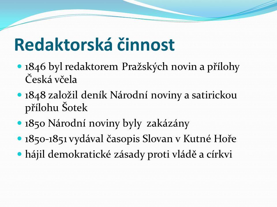 Redaktorská činnost 1846 byl redaktorem Pražských novin a přílohy Česká včela 1848 založil deník Národní noviny a satirickou přílohu Šotek 1850 Národn