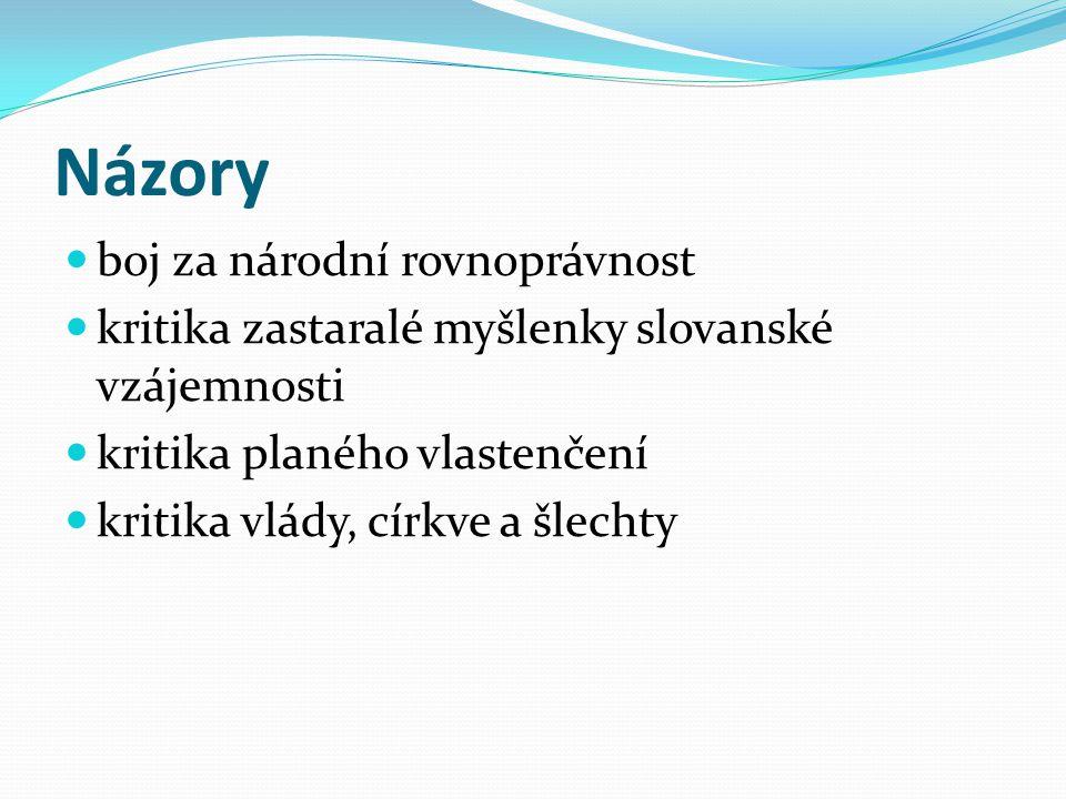 Názory boj za národní rovnoprávnost kritika zastaralé myšlenky slovanské vzájemnosti kritika planého vlastenčení kritika vlády, církve a šlechty