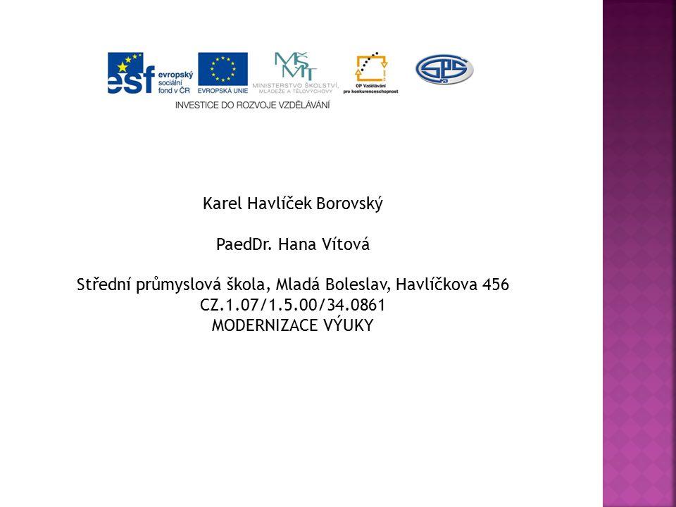 Karel Havlíček Borovský PaedDr. Hana Vítová Střední průmyslová škola, Mladá Boleslav, Havlíčkova 456 CZ.1.07/1.5.00/34.0861 MODERNIZACE VÝUKY