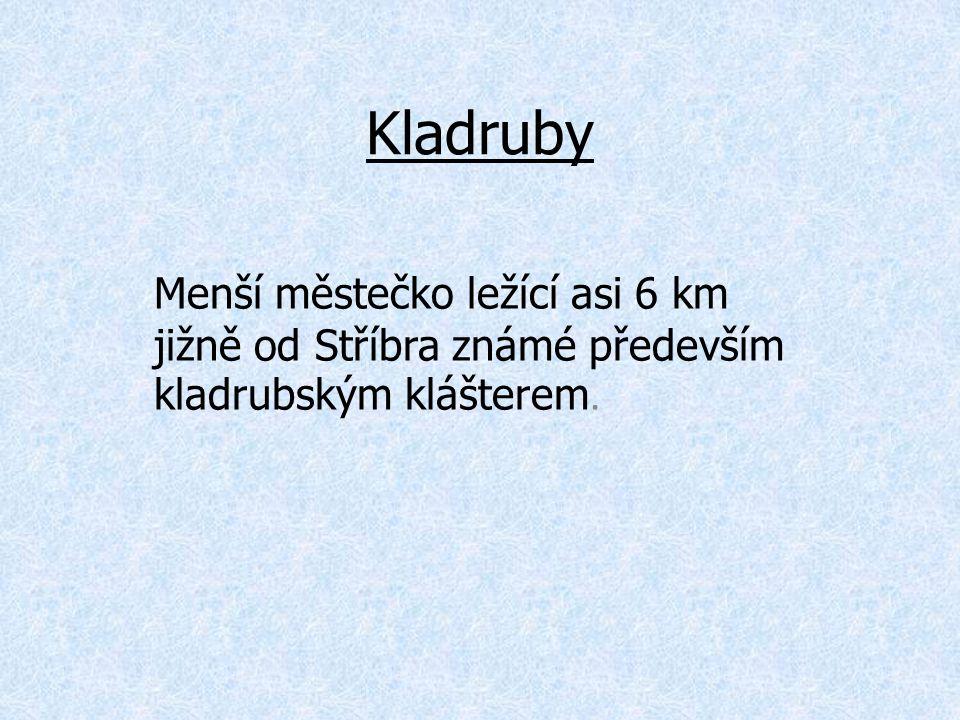 Kladruby Menší městečko ležící asi 6 km jižně od Stříbra známé především kladrubským klášterem.