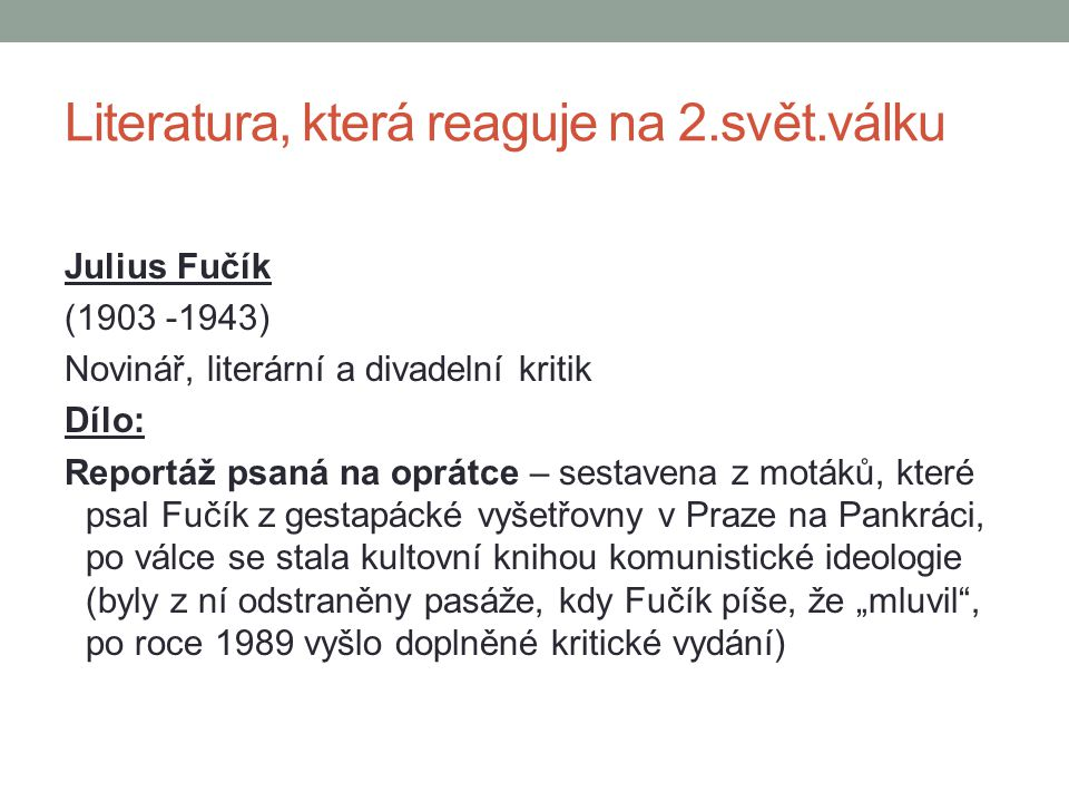 Julius Fučík (1903 -1943) Novinář, literární a divadelní kritik Dílo: Reportáž psaná na oprátce – sestavena z motáků, které psal Fučík z gestapácké vy