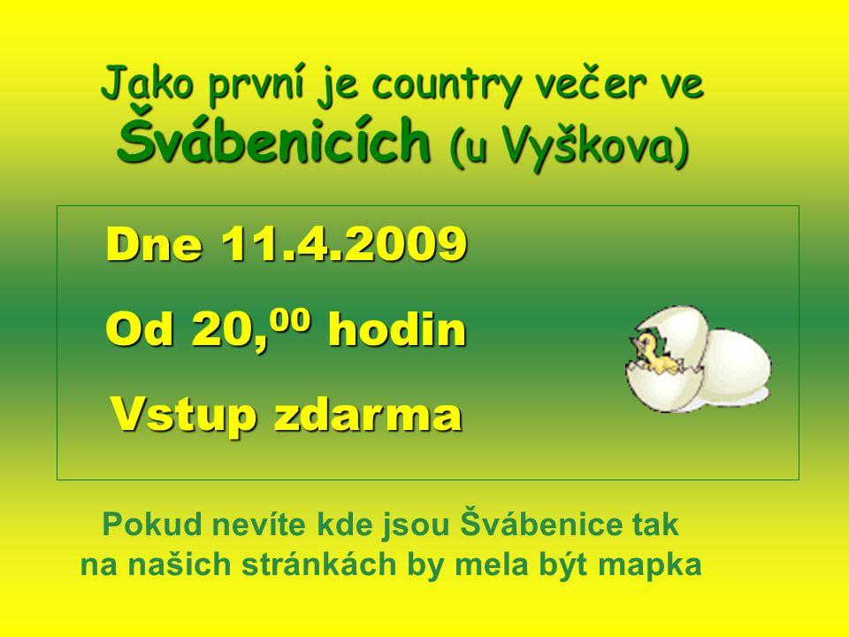 Jako první je country večer ve Švábenicích (u Vyškova ) Dne 11.4.2009 Od 20, 00 hodin Vstup zdarma Pokud nevíte kde jsou Švábenice tak na našich stránkách by mela být mapka