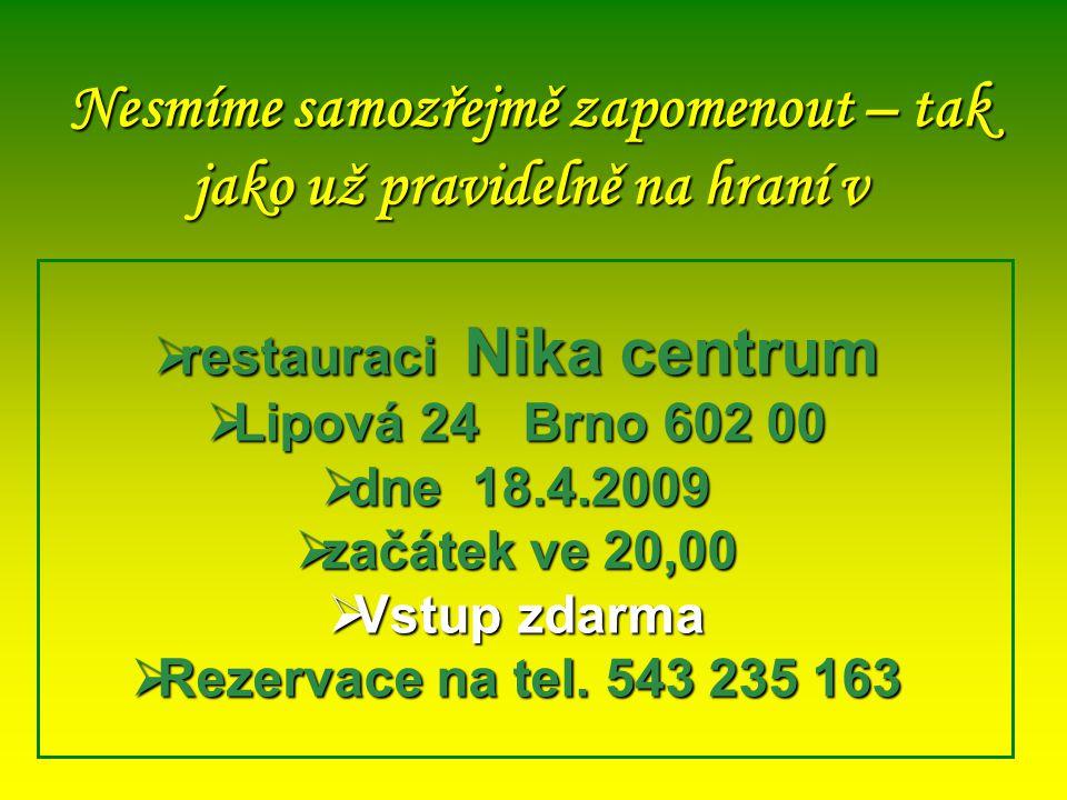 Nesmíme samozřejmě zapomenout – tak jako už pravidelně na hraní v  restauraci Nika centrum  Lipová 24 Brno 602 00  dne 18.4.2009  začátek ve 20,00  Vstup zdarma  Rezervace na tel.