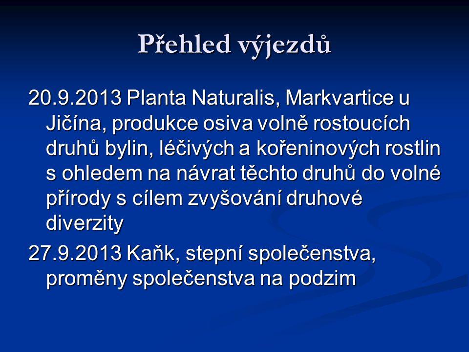 Přehled výjezdů 20.9.2013 Planta Naturalis, Markvartice u Jičína, produkce osiva volně rostoucích druhů bylin, léčivých a kořeninových rostlin s ohledem na návrat těchto druhů do volné přírody s cílem zvyšování druhové diverzity 27.9.2013 Kaňk, stepní společenstva, proměny společenstva na podzim