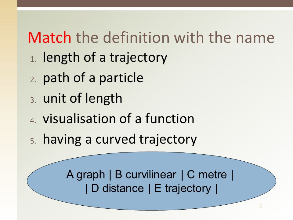 5 1. length of a trajectory 2. path of a particle 3.