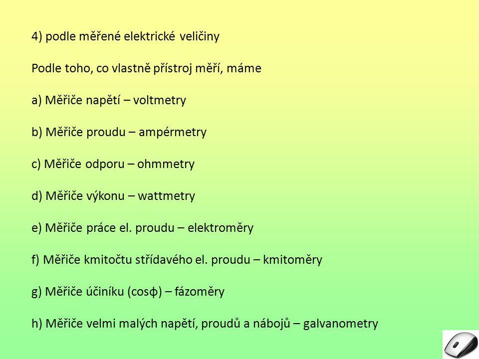 4) podle měřené elektrické veličiny Podle toho, co vlastně přístroj měří, máme a) Měřiče napětí – voltmetry b) Měřiče proudu – ampérmetry c) Měřiče odporu – ohmmetry d) Měřiče výkonu – wattmetry e) Měřiče práce el.