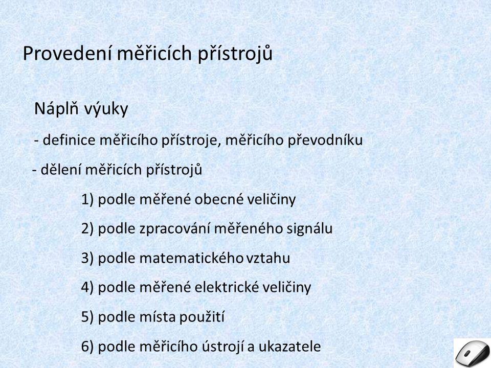 Náplň výuky - definice měřicího přístroje, měřicího převodníku - dělení měřicích přístrojů 1) podle měřené obecné veličiny 2) podle zpracování měřeného signálu 3) podle matematického vztahu 4) podle měřené elektrické veličiny 5) podle místa použití 6) podle měřicího ústrojí a ukazatele Provedení měřicích přístrojů