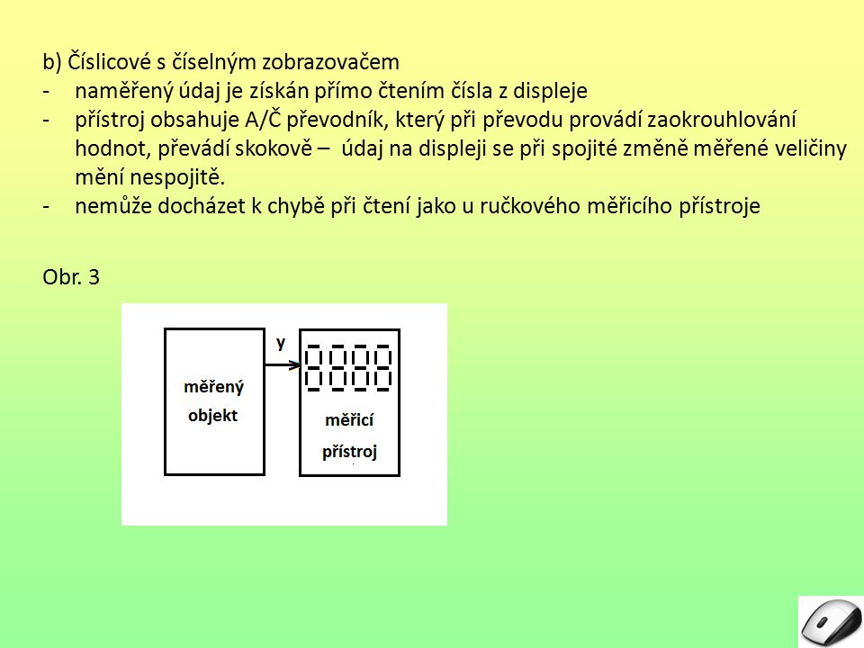 3 b) Číslicové s číselným zobrazovačem -naměřený údaj je získán přímo čtením čísla z displeje -přístroj obsahuje A/Č převodník, který při převodu prov