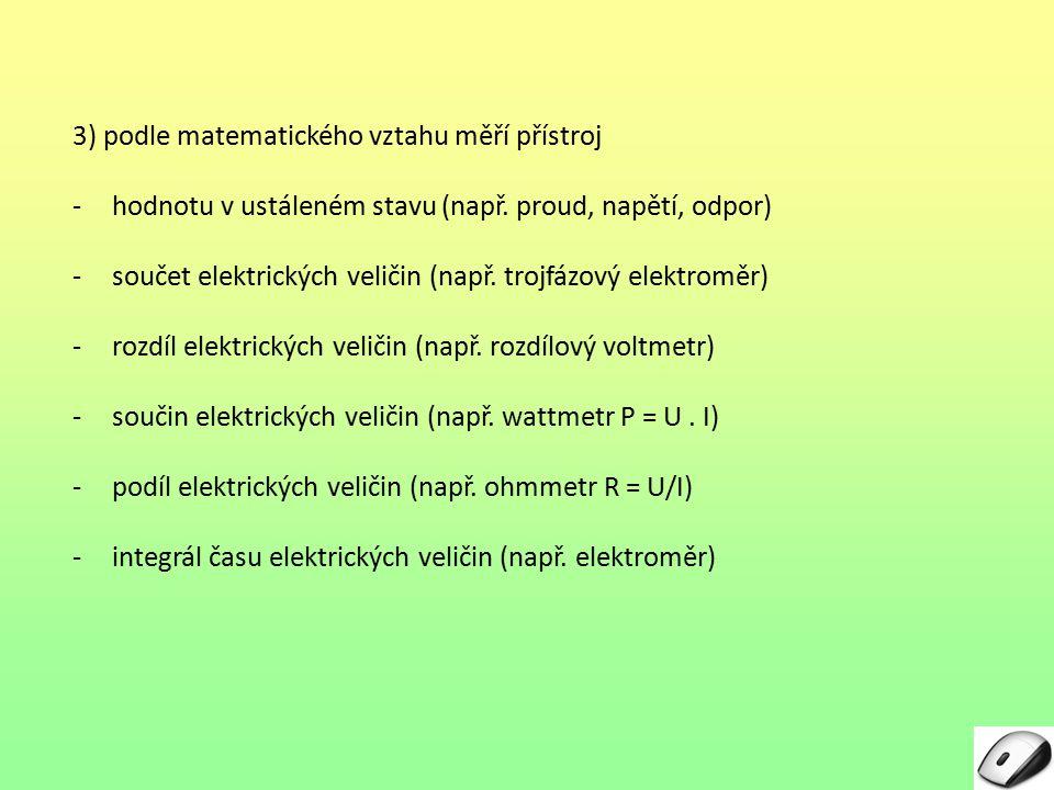 3) podle matematického vztahu měří přístroj -hodnotu v ustáleném stavu (např. proud, napětí, odpor) -součet elektrických veličin (např. trojfázový ele
