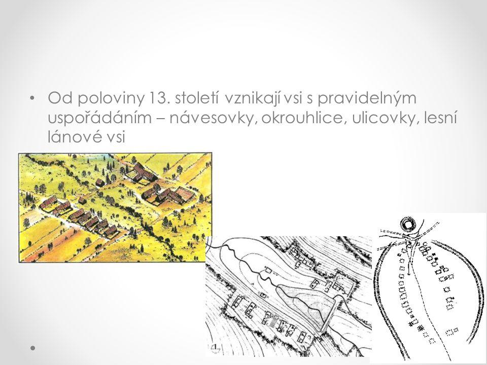 Od poloviny 13. století vznikají vsi s pravidelným uspořádáním – návesovky, okrouhlice, ulicovky, lesní lánové vsi