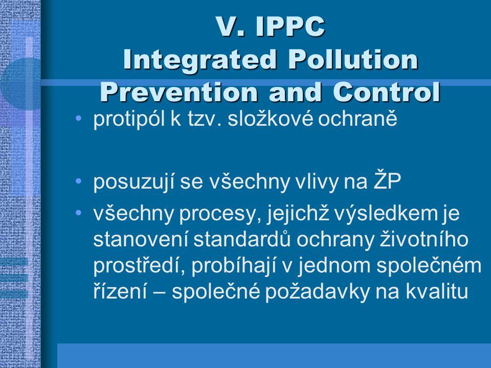 V. IPPC Integrated Pollution Prevention and Control protipól k tzv. složkové ochraně posuzují se všechny vlivy na ŽP všechny procesy, jejichž výsledke