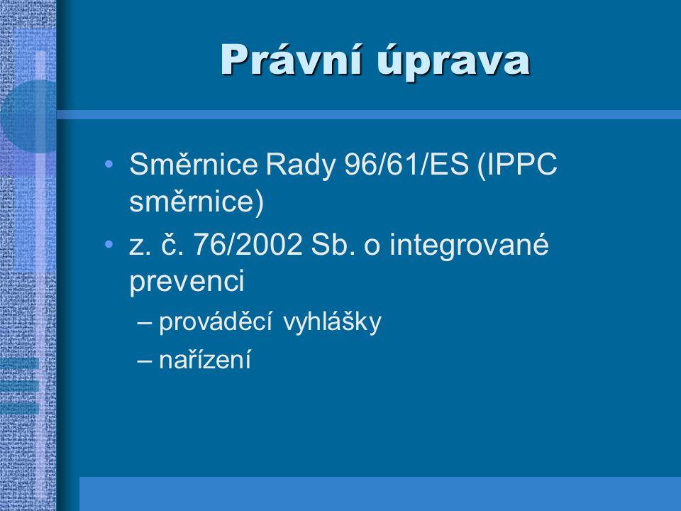 Právní úprava Směrnice Rady 96/61/ES (IPPC směrnice) z. č. 76/2002 Sb. o integrované prevenci –prováděcí vyhlášky –nařízení