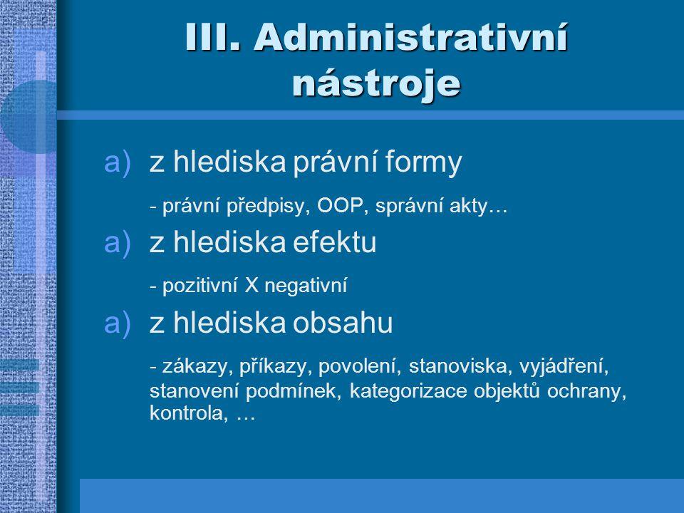 III. Administrativní nástroje a)z hlediska právní formy - právní předpisy, OOP, správní akty… a)z hlediska efektu - pozitivní X negativní a)z hlediska