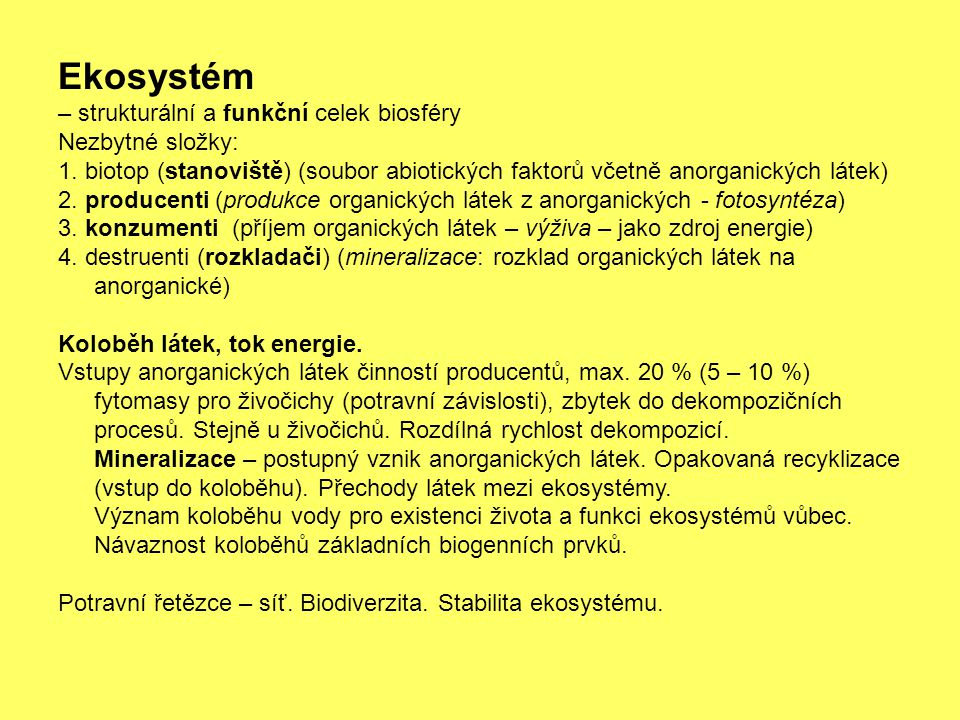 Ekosystém – strukturální a funkční celek biosféry Nezbytné složky: 1. biotop (stanoviště) (soubor abiotických faktorů včetně anorganických látek) 2. p