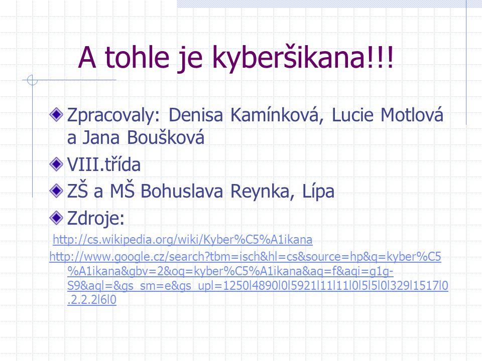 A tohle je kyberšikana!!! Zpracovaly: Denisa Kamínková, Lucie Motlová a Jana Boušková VIII.třída ZŠ a MŠ Bohuslava Reynka, Lípa Zdroje: http://cs.wiki