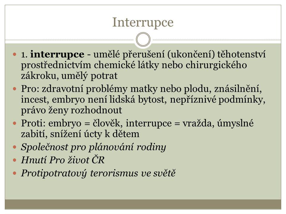 Interrupce 1. interrupce - umělé přerušení (ukončení) těhotenství prostřednictvím chemické látky nebo chirurgického zákroku, umělý potrat Pro: zdravot