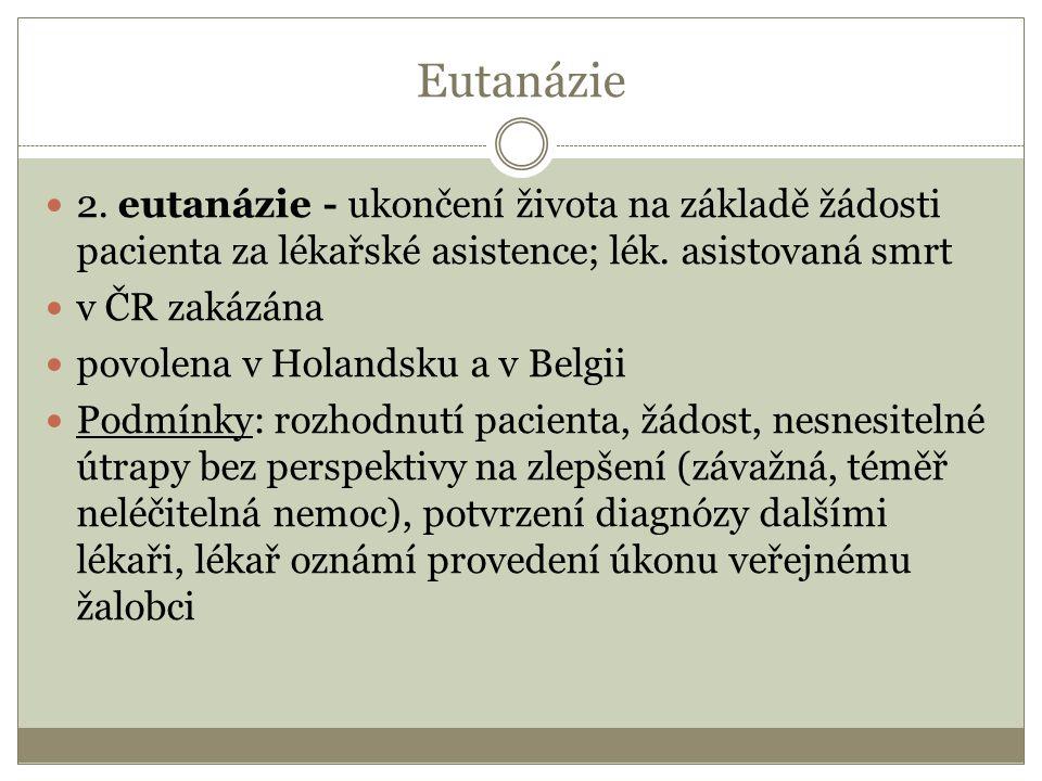 Eutanázie 2. eutanázie - ukončení života na základě žádosti pacienta za lékařské asistence; lék. asistovaná smrt v ČR zakázána povolena v Holandsku a