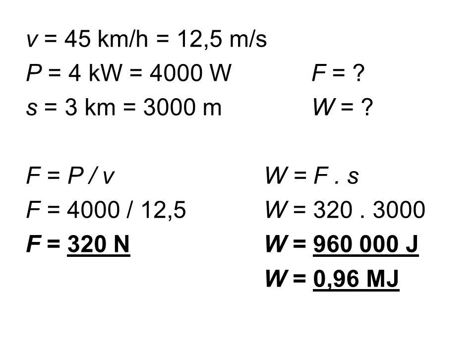 v = 45 km/h = 12,5 m/s P = 4 kW = 4000 W F = . s = 3 km = 3000 mW = .
