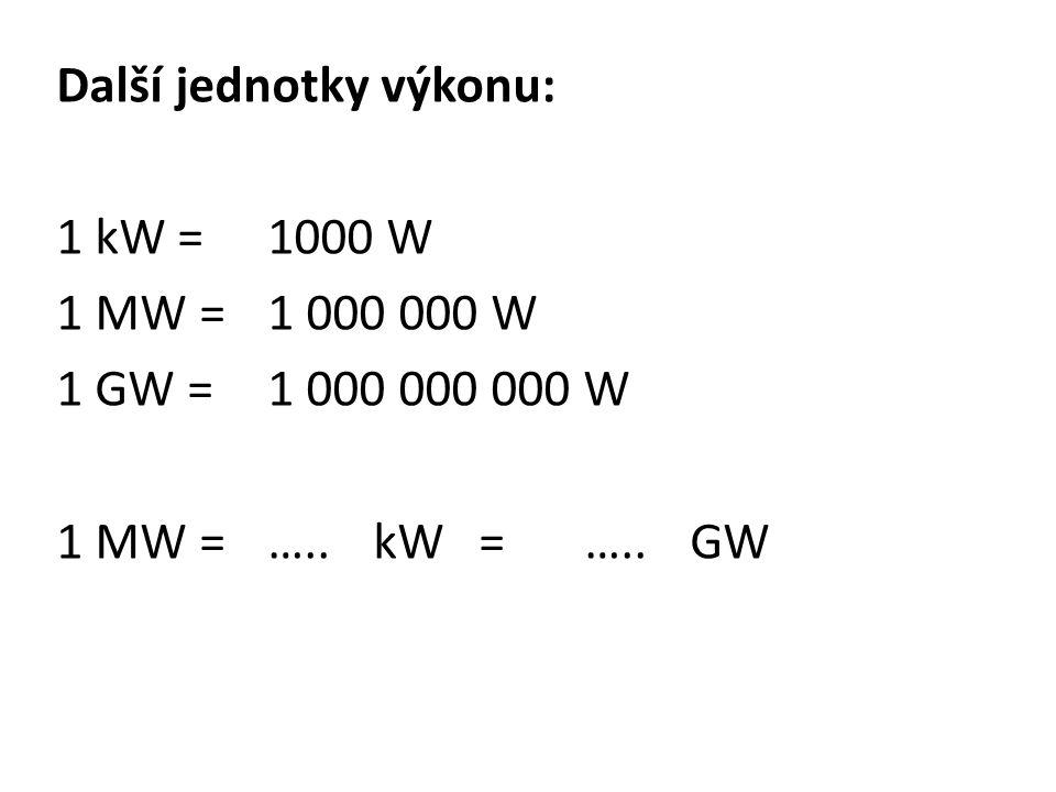 Další jednotky výkonu: 1 kW = 1000 W 1 MW =1 000 000 W 1 GW =1 000 000 000 W 1 MW =…..kW=…..GW