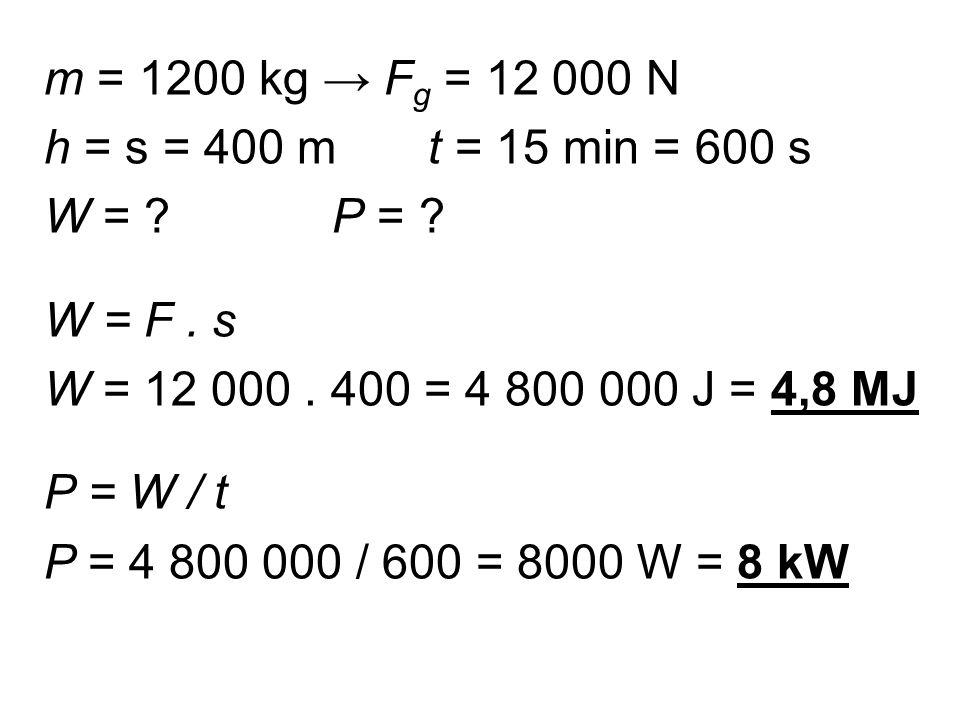 m = 1200 kg → F g = 12 000 N h = s = 400 mt = 15 min = 600 s W = P = .