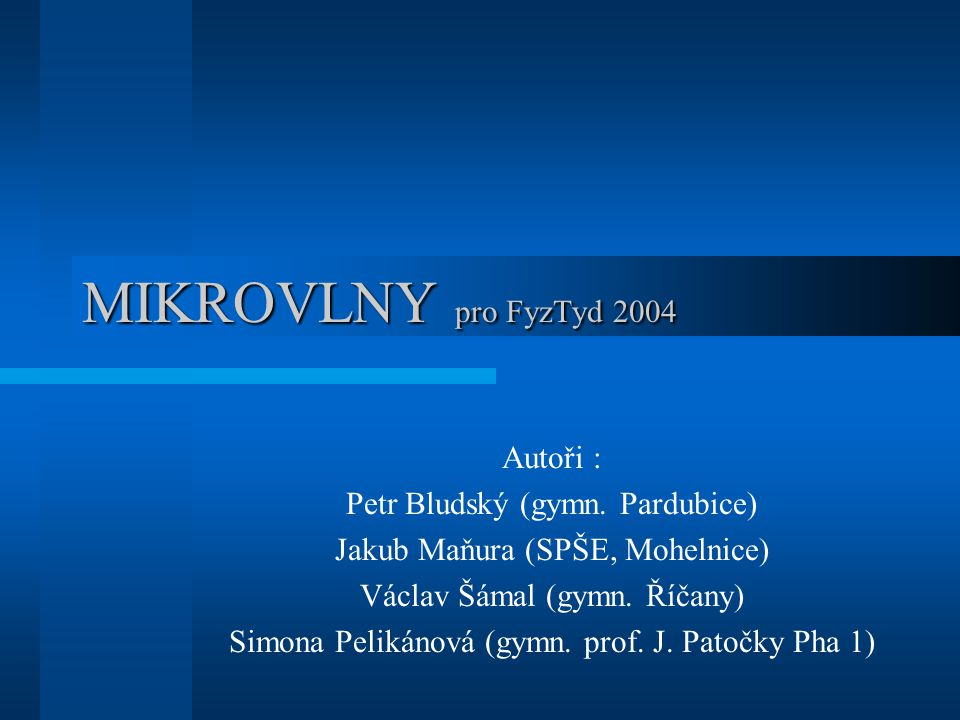 MIKROVLNY pro FyzTyd 2004 Autoři : Petr Bludský (gymn. Pardubice) Jakub Maňura (SPŠE, Mohelnice) Václav Šámal (gymn. Říčany) Simona Pelikánová (gymn.