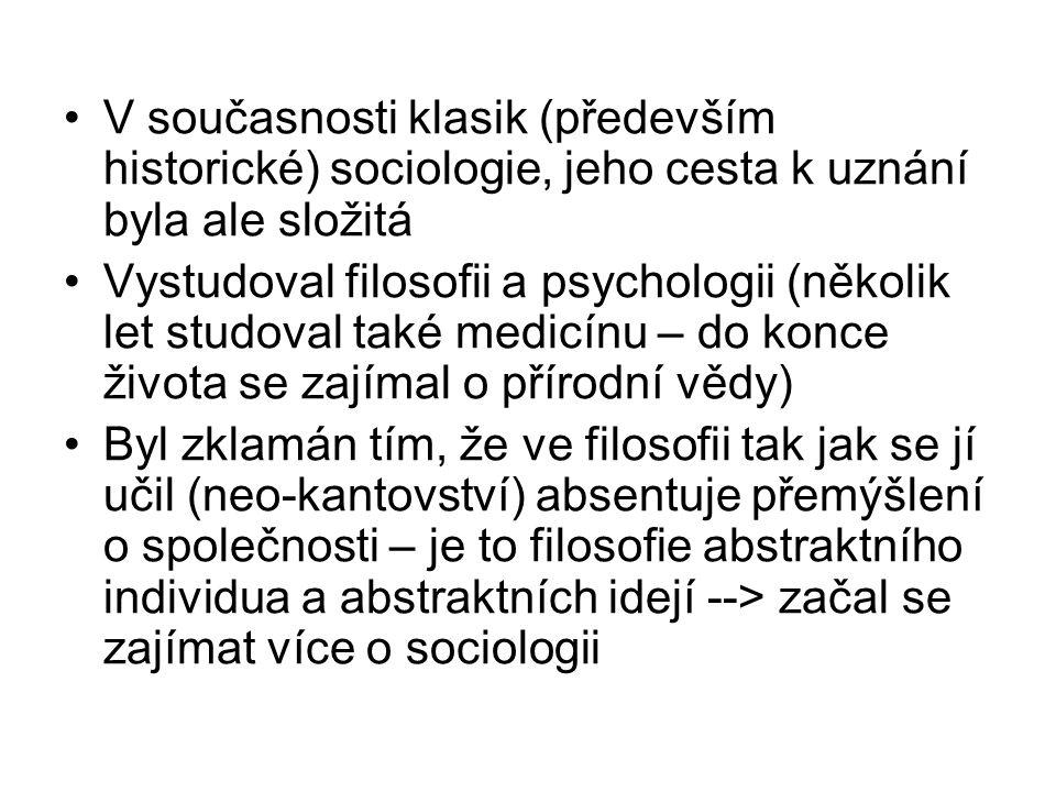 V současnosti klasik (především historické) sociologie, jeho cesta k uznání byla ale složitá Vystudoval filosofii a psychologii (několik let studoval také medicínu – do konce života se zajímal o přírodní vědy) Byl zklamán tím, že ve filosofii tak jak se jí učil (neo-kantovství) absentuje přemýšlení o společnosti – je to filosofie abstraktního individua a abstraktních idejí --> začal se zajímat více o sociologii
