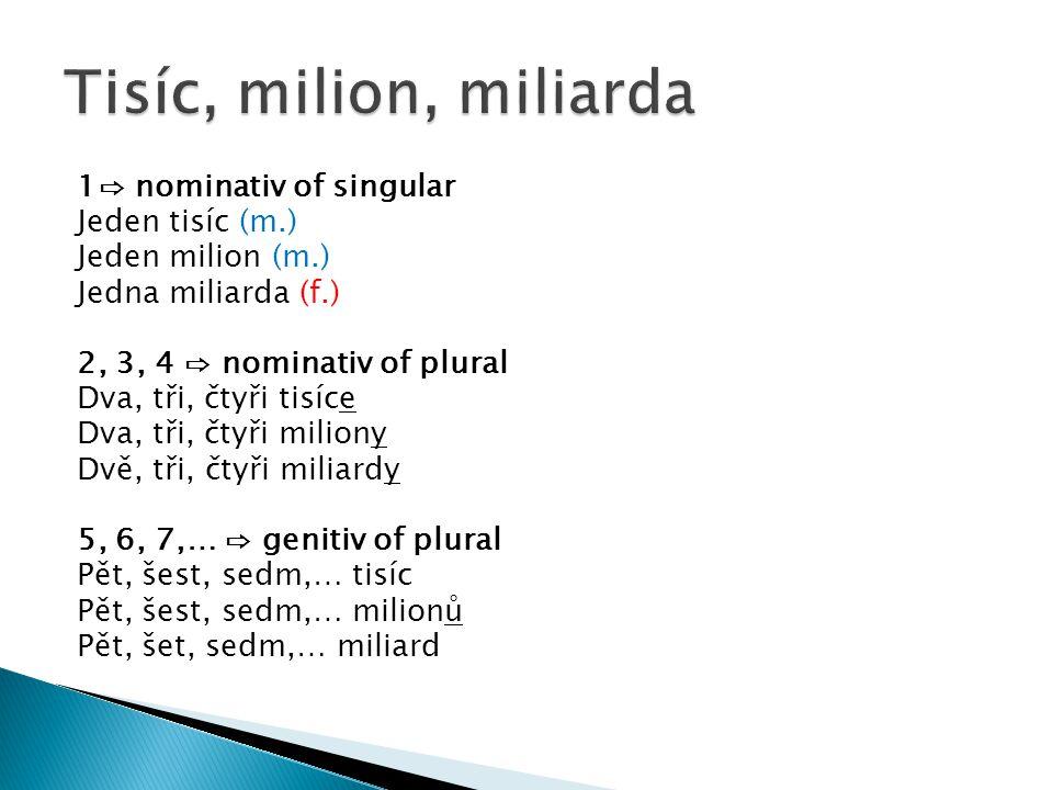 1⇨ nominativ of singular Jeden tisíc (m.) Jeden milion (m.) Jedna miliarda (f.) 2, 3, 4 ⇨ nominativ of plural Dva, tři, čtyři tisíce Dva, tři, čtyři miliony Dvě, tři, čtyři miliardy 5, 6, 7,… ⇨ genitiv of plural Pět, šest, sedm,… tisíc Pět, šest, sedm,… milionů Pět, šet, sedm,… miliard