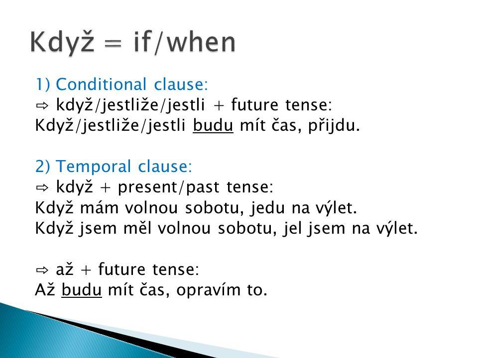 1) Conditional clause: ⇨ když/jestliže/jestli + future tense: Když/jestliže/jestli budu mít čas, přijdu.