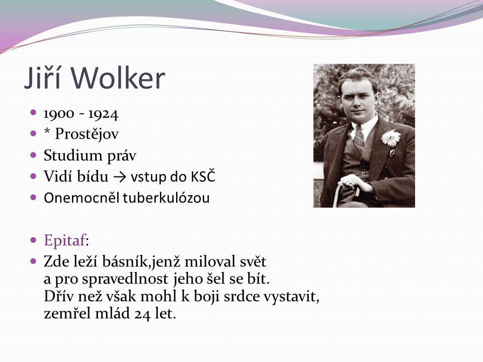Jiří Wolker 1900 - 1924 * Prostějov Studium práv Vidí bídu → vstup do KSČ Onemocněl tuberkulózou Epitaf: Zde leží básník,jenž miloval svět a pro spravedlnost jeho šel se bít.