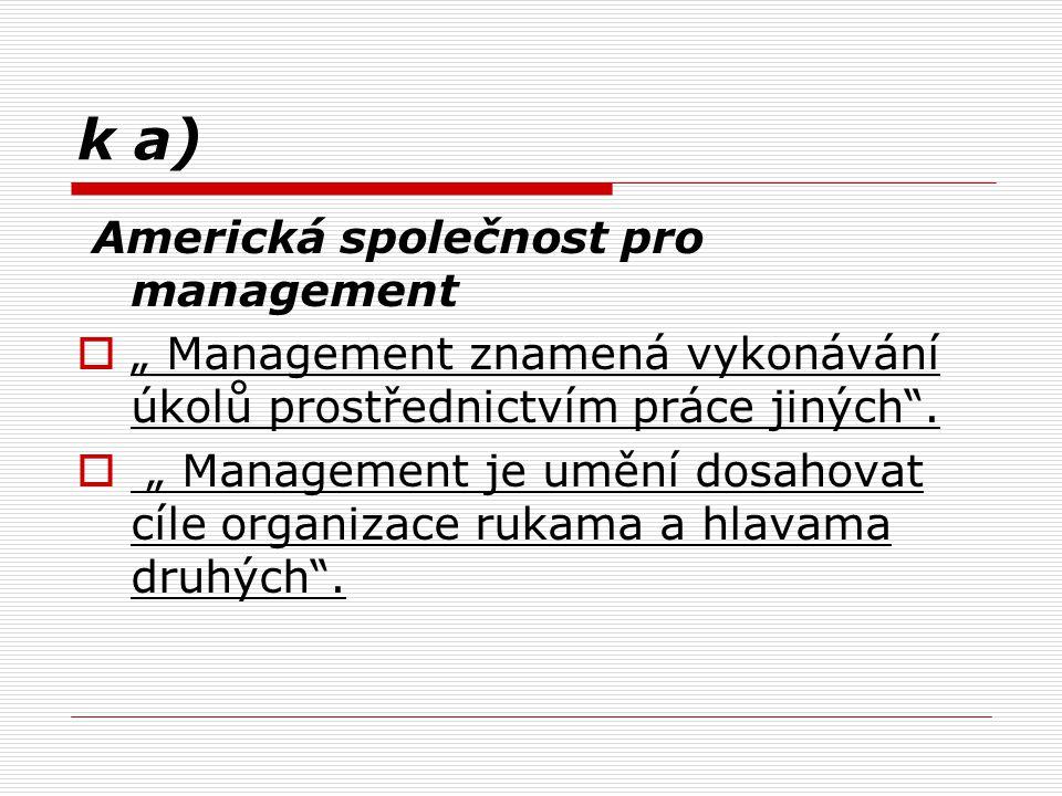"""k a) Americká společnost pro management  """" Management znamená vykonávání úkolů prostřednictvím práce jiných"""".  """" Management je umění dosahovat cíle"""