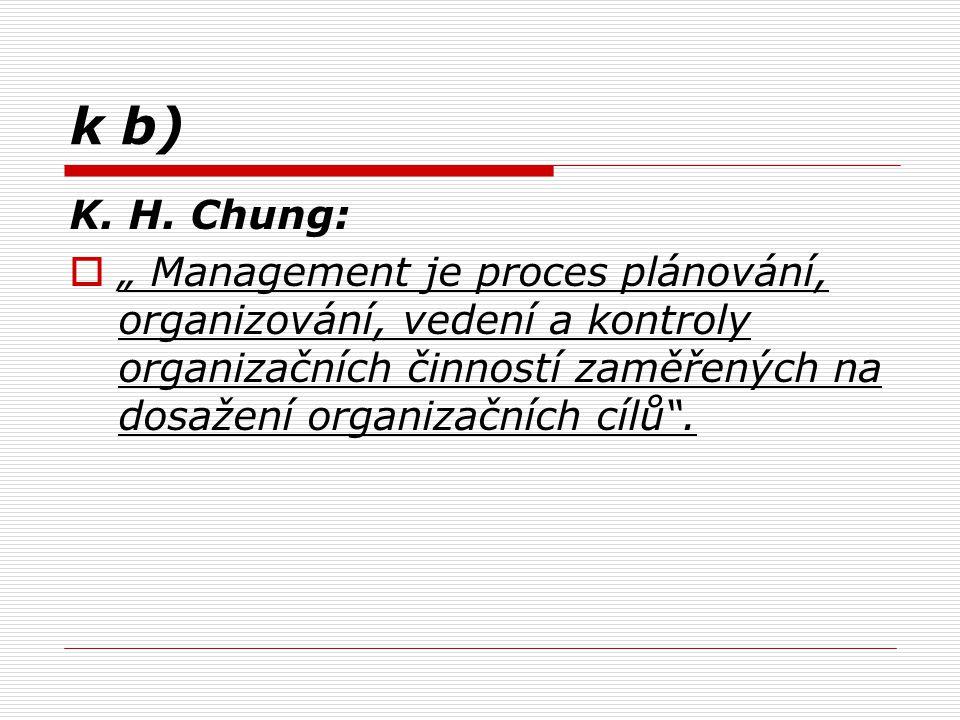 """k b) K. H. Chung:  """" Management je proces plánování, organizování, vedení a kontroly organizačních činností zaměřených na dosažení organizačních cílů"""