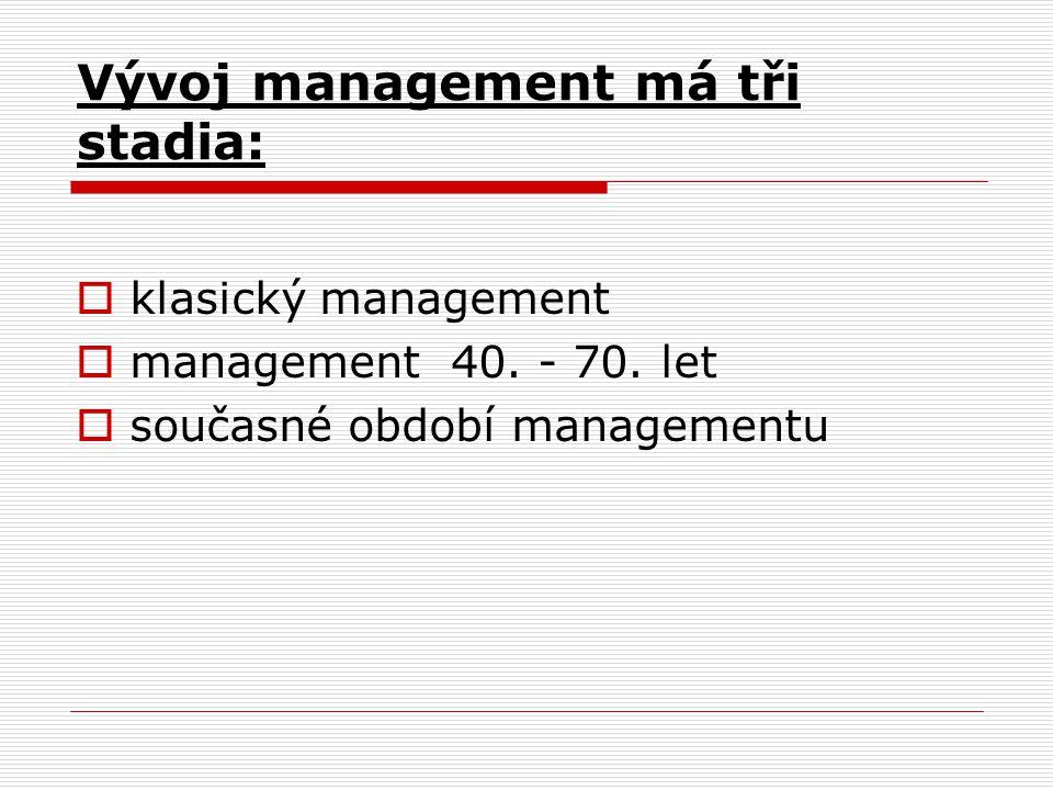 Vývoj management má tři stadia:  klasický management  management 40. - 70. let  současné období managementu
