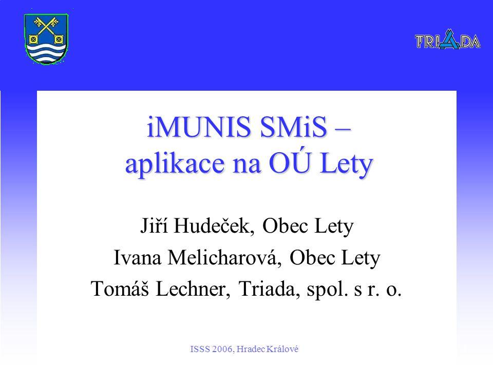 ISSS 2006, Hradec Králové1 iMUNIS SMiS – aplikace na OÚ Lety Jiří Hudeček, Obec Lety Ivana Melicharová, Obec Lety Tomáš Lechner, Triada, spol.