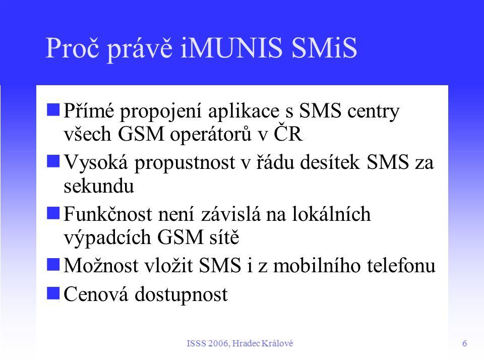 6ISSS 2006, Hradec Králové Proč právě iMUNIS SMiS Přímé propojení aplikace s SMS centry všech GSM operátorů v ČR Vysoká propustnost v řádu desítek SMS za sekundu Funkčnost není závislá na lokálních výpadcích GSM sítě Možnost vložit SMS i z mobilního telefonu Cenová dostupnost
