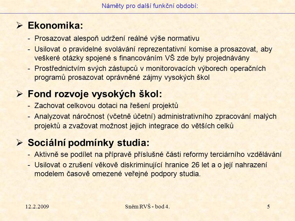 12.2.2009Sněm RVŠ - bod 4.5  Ekonomika: -Prosazovat alespoň udržení reálné výše normativu -Usilovat o pravidelné svolávání reprezentativní komise a prosazovat, aby veškeré otázky spojené s financováním VŠ zde byly projednávány -Prostřednictvím svých zástupců v monitorovacích výborech operačních programů prosazovat oprávněné zájmy vysokých škol  Fond rozvoje vysokých škol: -Zachovat celkovou dotaci na řešení projektů -Analyzovat náročnost (včetně účetní) administrativního zpracování malých projektů a zvažovat možnost jejich integrace do větších celků  Sociální podmínky studia: - Aktivně se podílet na přípravě příslušné části reformy terciárního vzdělávání -Usilovat o zrušení věkově diskriminující hranice 26 let a o její nahrazení modelem časově omezené veřejné podpory studia.