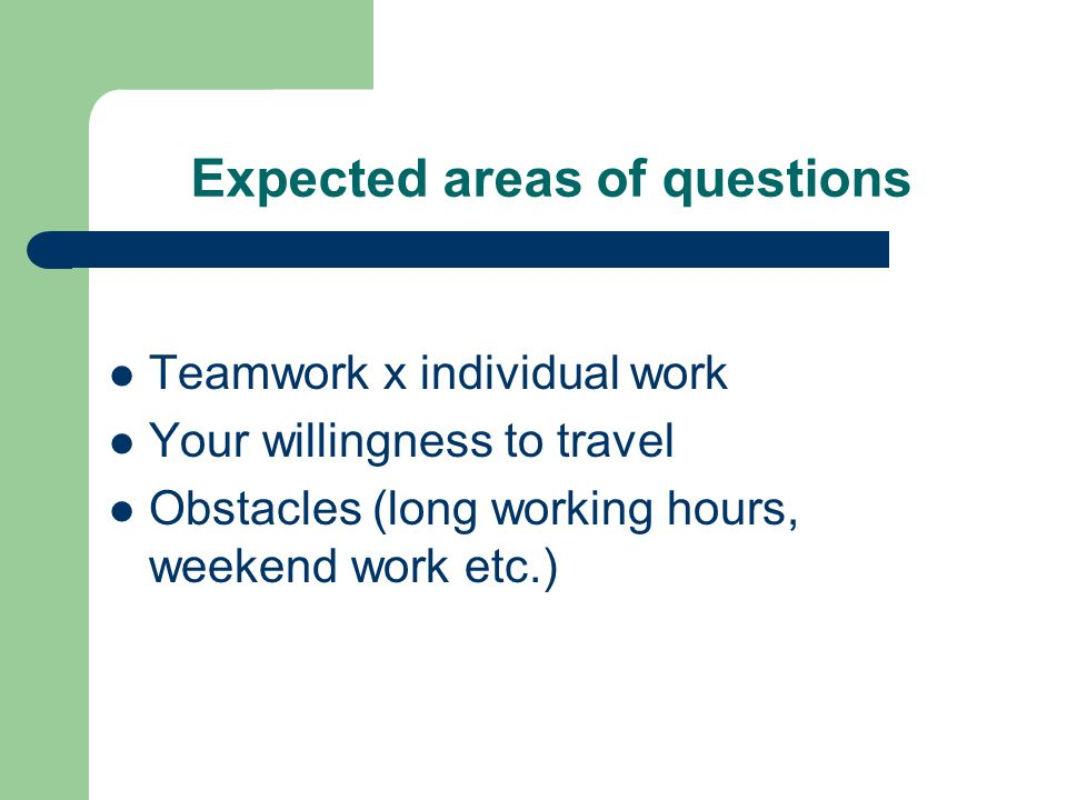 Expected areas of questions Teamwork x individual work Your willingness to travel Obstacles (long working hours, weekend work etc.)