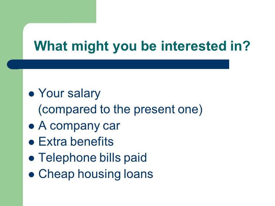 What might you be interested in? Your salary (compared to the present one) A company car Extra benefits Telephone bills paid Cheap housing loans