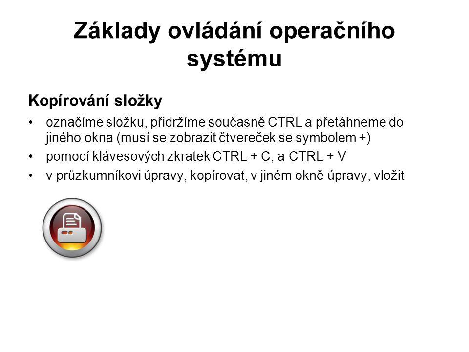 Základy ovládání operačního systému Kopírování složky označíme složku, přidržíme současně CTRL a přetáhneme do jiného okna (musí se zobrazit čtvereček se symbolem +) pomocí klávesových zkratek CTRL + C, a CTRL + V v průzkumníkovi úpravy, kopírovat, v jiném okně úpravy, vložit