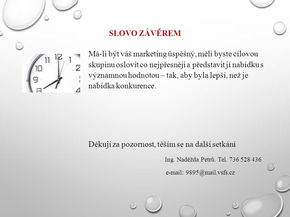SLOVO ZÁVĚREM Má-li být váš marketing úspěšný, měli byste cílovou skupinu oslovit co nejpřesněji a představit jí nabídku s významnou hodnotou – tak, a