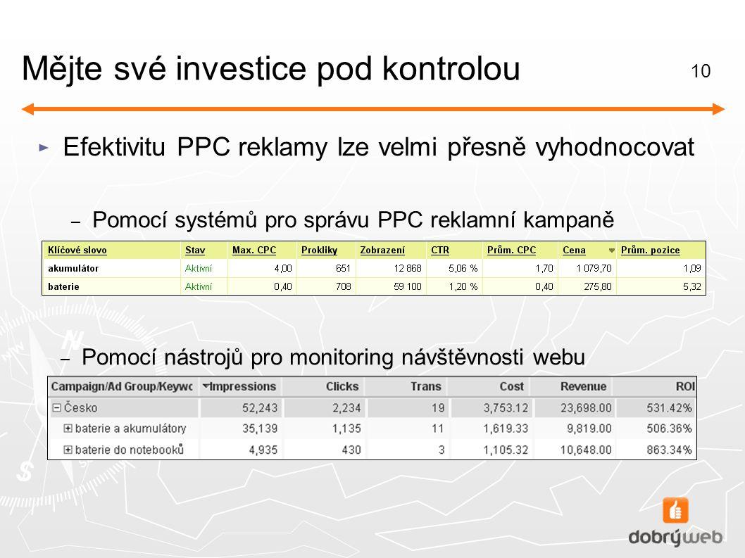 10 Mějte své investice pod kontrolou ► Efektivitu PPC reklamy lze velmi přesně vyhodnocovat – Pomocí systémů pro správu PPC reklamní kampaně – Pomocí nástrojů pro monitoring návštěvnosti webu