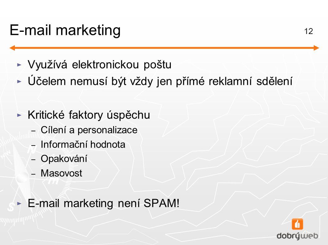 12 E-mail marketing ► Využívá elektronickou poštu ► Účelem nemusí být vždy jen přímé reklamní sdělení ► Kritické faktory úspěchu – Cílení a personalizace – Informační hodnota – Opakování – Masovost ► E-mail marketing není SPAM!