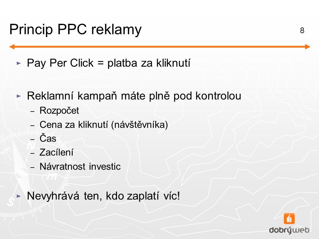 8 Princip PPC reklamy ► Pay Per Click = platba za kliknutí ► Reklamní kampaň máte plně pod kontrolou – Rozpočet – Cena za kliknutí (návštěvníka) – Čas – Zacílení – Návratnost investic ► Nevyhrává ten, kdo zaplatí víc!