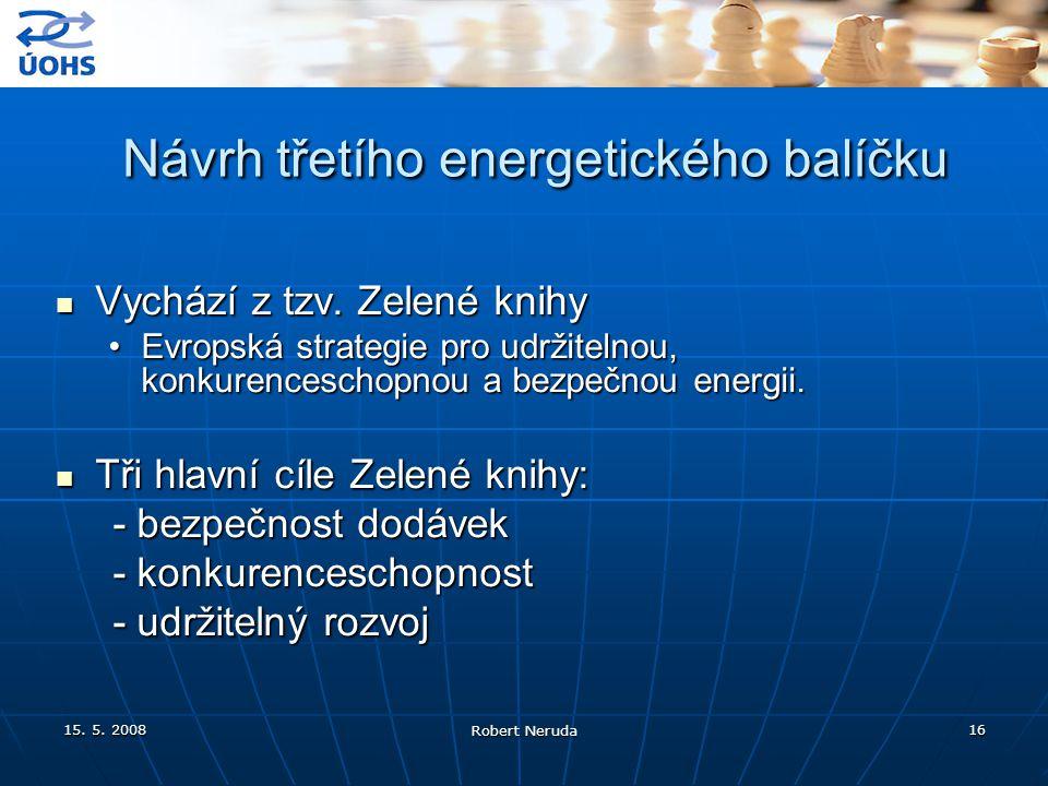 15. 5. 2008 Robert Neruda 16 Návrh třetího energetického balíčku Návrh třetího energetického balíčku Vychází z tzv. Zelené knihy Vychází z tzv. Zelené