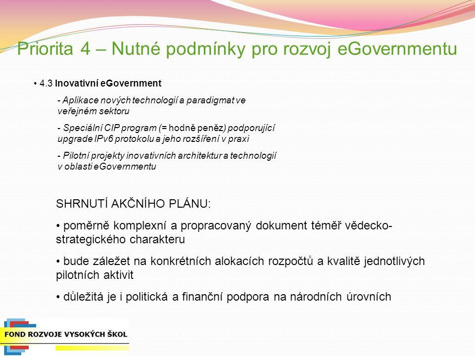 4.3 Inovativní eGovernment - Aplikace nových technologií a paradigmat ve veřejném sektoru - Speciální CIP program (= hodně peněz) podporující upgrade IPv6 protokolu a jeho rozšíření v praxi - Pilotní projekty inovativních architektur a technologií v oblasti eGovernmentu SHRNUTÍ AKČNÍHO PLÁNU: poměrně komplexní a propracovaný dokument téměř vědecko- strategického charakteru bude záležet na konkrétních alokacích rozpočtů a kvalitě jednotlivých pilotních aktivit důležitá je i politická a finanční podpora na národních úrovních Priorita 4 – Nutné podmínky pro rozvoj eGovernmentu